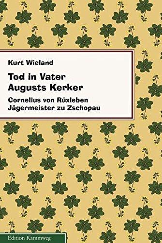 Tod in Vater Augusts Kerker. Cornelius von Rüxleben Jägermeister von Zschopau: Wieland, ...