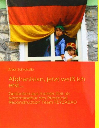 9783937885216: Afghanistan, jetzt weiß ich erst...: Gedanken aus meiner Zeit als Kommandeur des Provincial Reconstruction Team FEYZABAD