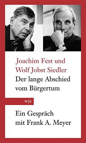 Der lange Abschied vom Buergertum : Joachim Fest und Wolf Jobst Siedler im Gespraech mit Frank A. ...