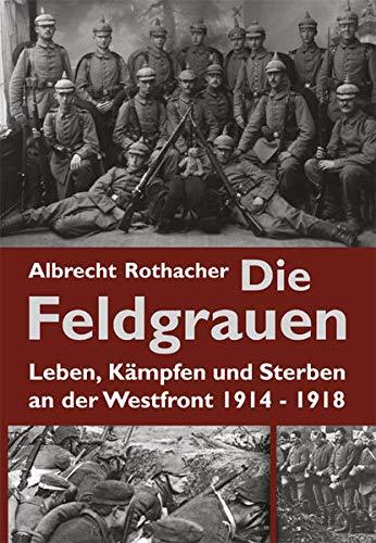 9783938176436: Die Feldgrauen: Leben, Kampfen und Sterben an der Westfront 1914-1918