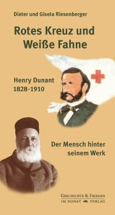 Rotes Kreuz und Weiße Fahne: Henry Dunant 1828-1910 - Der Mensch hinter seinem Werk (Hardback) - Dieter Riesenberger, Gisela Riesenberger