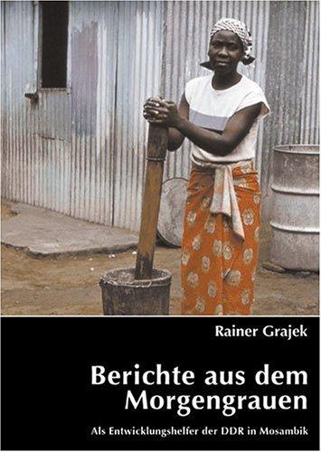 9783938294062: Berichte aus dem Morgengrauen. Als Entwicklungshelfer der DDR in Mosambik