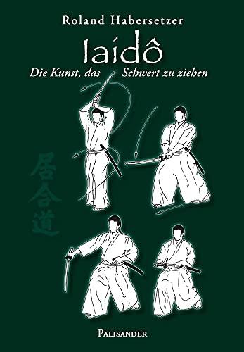 Iaidô: Die Kunst, das Schwert zu ziehen: Roland Habersetzer