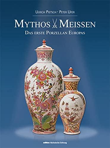 MYTHOS MEISSEN: Das erste Porzellan in Europa: Ulrich Pietsch; Peter Ufer