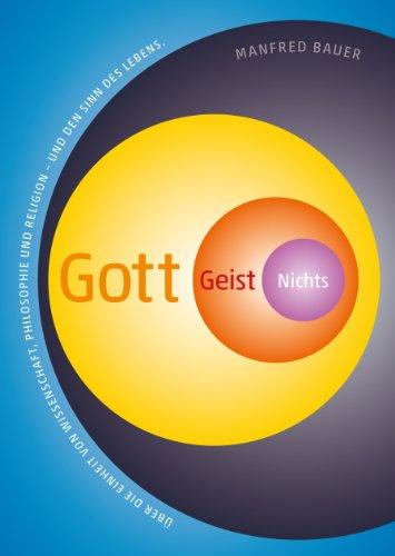 9783938415627: Gott - Geist - Nichts: �ber die Einheit von Wissenschaft, Philosophie und Religion und den Sinn des Lebens
