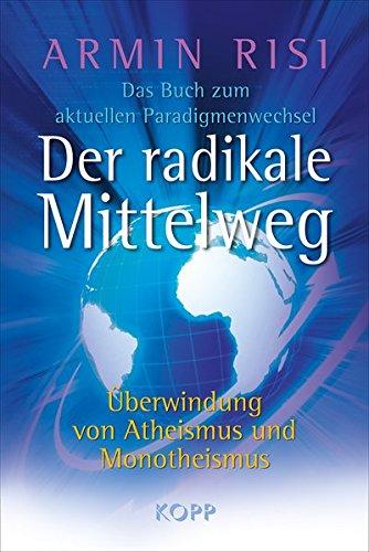 9783938516997: Der radikale Mittelweg: Überwindung von Atheismus und Monotheismus Das Buch zum aktuellen Paradigmenwechsel