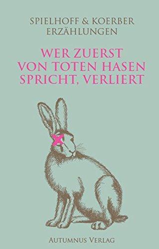 Erzählungen - Wer zuerst von toten Hasen spricht, verliert: SPIELHOFF & KOERBER