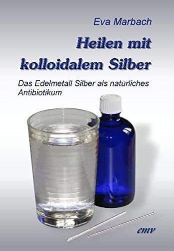 9783938764190: Heilen mit kolloidalem Silber: Das Edelmetall Silber als natürliches Antibiotikum