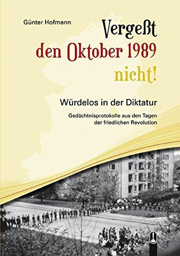 9783939025146: Vergeßt den Oktober 1989 nicht!: Würdelos in der Diktatur - Gedächtnisprotokolle aus den Tagen der Friedlichen Revolution