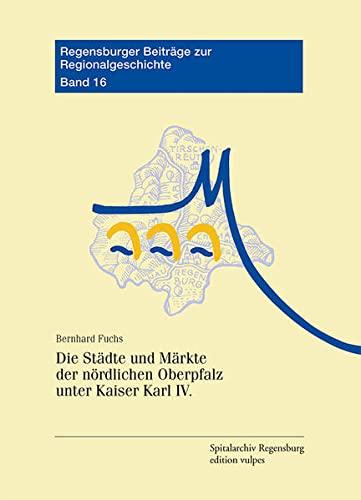 Die Städte und Märkte der nördlichen Oberpfalz unter Kaiser Karl IV.: Bernhard Fuchs