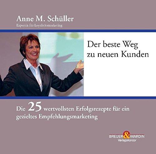 Der beste Weg zu neuen Kunden: Die 25 wertvollsten Erfolgsrezepte für ein gezieltes Empfehlungsmarketing - Schüller, Anne M.