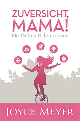 9783939627432: Zuversicht, Mama!: Liebe Mütter, lasst euch von Joyce Meyers neuestem Buch ermutigen, den Herausforderungen des Familienalltags mit Freude und Zuversicht zu begegnen!