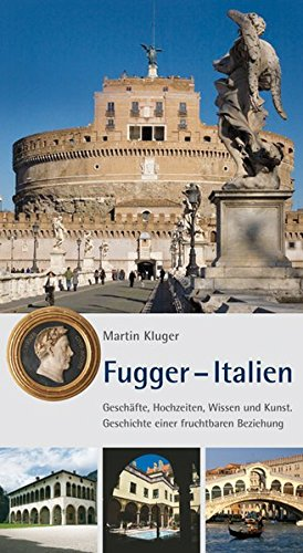 Fugger - Italien : Geschäfte, Hochzeiten, Wissen und Kunst. Geschichte einer fruchtbaren Beziehung. Zur Landesausstellung 2010 - Martin Kluger