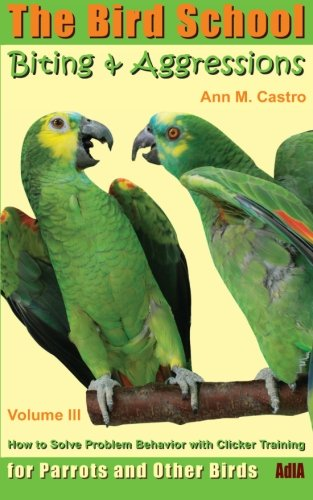 Biting & Aggressions: How to Solve Problem Behavior with Clicker Training: The Bird School for Parrots and Other Birds (3939770612) by Ann Castro
