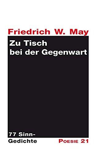 Zu Tisch bei der Gegenwart : 77 Sinn-Gedichte: Friedrich W. May