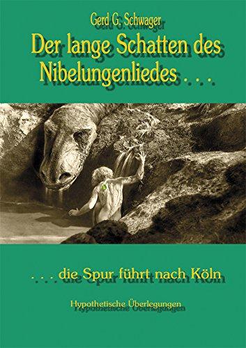 Der lange Schatten des Nibelungenliedes: die Spur führt nach Köln: Gerd G. Schwager