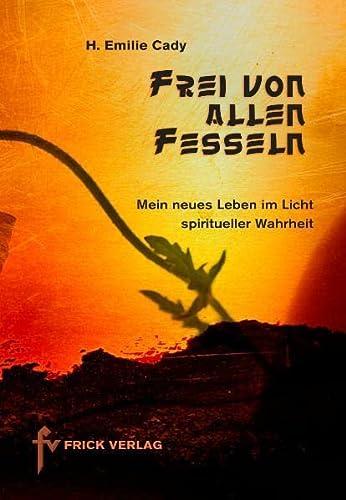 Frei von allen Fesseln: Mein neues Leben im Licht spiritueller Wahrheit: Cady, H. Emilie