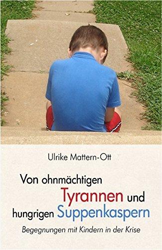 Von ohnmächtigen Tyrannen und hungrigen Suppenkaspern: Begegnungen mit Kindern in der Krise - Mattern-Ott, Ulrike