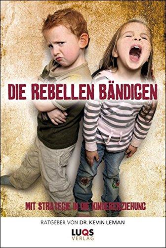 Die Rebellen bändigen: Mit Strategie in die Kindererziehung - Leman, Kevin