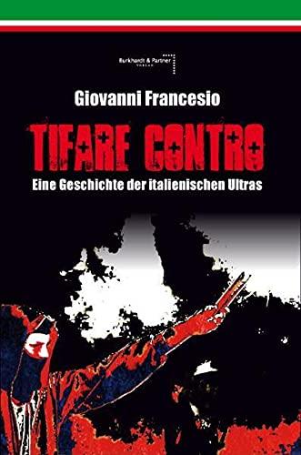 Giovanni Francesio - TIFARE CONTRO: Eine Geschichte der italienischen Ultras - Giovanni Francesio