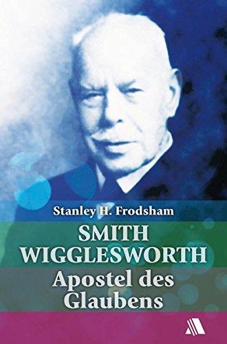 Smith Wigglesworth - Apostel des Glaubens - Stanley H. Frodsham