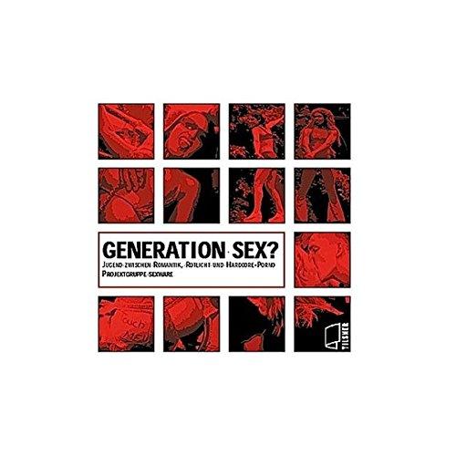 Generation Sex?: Jugend zwischen Romantik, Rotlicht und