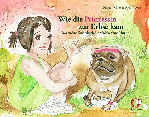 Wie die Prinzessin zur Erbse kam: Das andere Kinderbuch für Mädchen und Hunde - Mirjam Gille