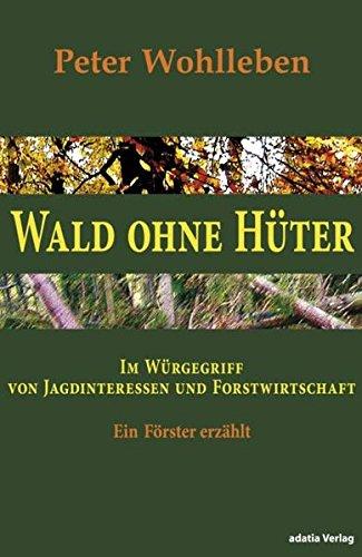 9783940461018: Wald ohne Hüter Im Würgegriff von Jagdinteressen und Forstwirtschaft Ein Förster erzählt