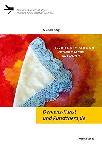 Demenz-Kunst und Kunsttherapie; Künstlerisches Gestalten zwischen Genius: Michael Ganß