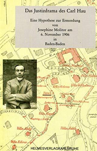 Justizdrama des Karl Hau: Eine Hypothese zur Ermordung von Josefine Molitor am 6.11.1906 in ...