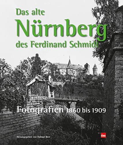 Das Alte Nürnberg Des Ferdinand Schmidt: Fotografien 1860 Bis 1909 - Hrsg. V. Helmut Beer. Fotos V. Ferdinand Schmidt; Beer, Helmut; Schmidt, Ferdinand
