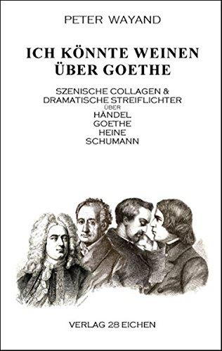 9783940597380: Ich k�nnte weinen �ber Goethe: Szenische Collagen & dramatische Streiflichter �ber H�ndel, Goethe, Heine und Schumann