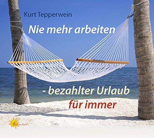 9783940725011: Nie mehr arbeiten - bezahlter Urlaub für immer: Kompakt-Seminar