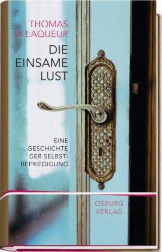 Die einsame Lust: Eine Kulturgeschichte der Selbstbefriedigung: Thomas W. Laqueur