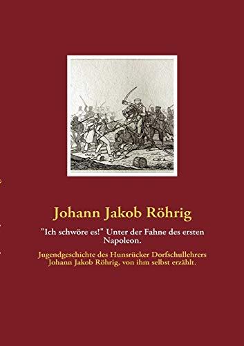 """""""Ich schw""""re es!"""" Unter der Fahne des ersten Napoleon.: R""""hrig, Johann Jakob"""