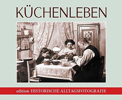 Küchenleben. Historische Alltagsfotografie von 1900 bis 1960. Edition historische ...