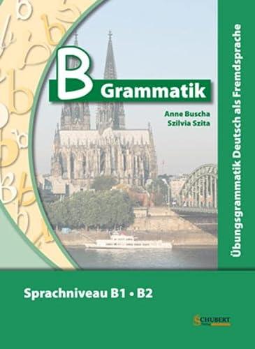 B-Grammatik. Ubungsgrammatik Deutsch als Fremdsprache, Sprachniveau B1/B2: Anne Buscha,Szilvia Szita