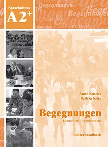 Begegnungen Deutsch als Fremdsprache A2+: Lehrerhandbuch: Anne Buscha; Szilvia