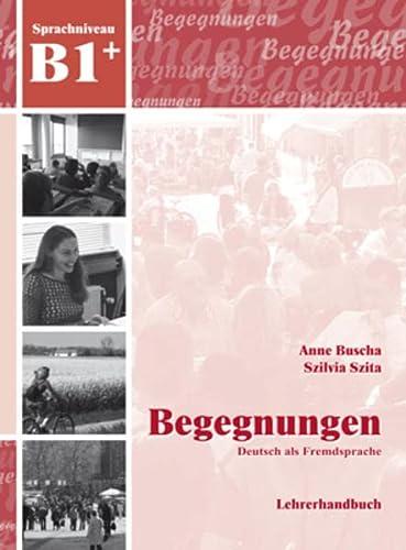 Begegnungen Deutsch als Fremdsprache B1+: Lehrerhandbuch: Anne Buscha; Szilvia