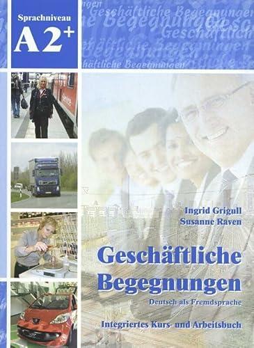 Geschäftliche Begegnungen. Deutsch als Fremdsprache A2+: Integriertes: Ingrid Grigull; Susanne