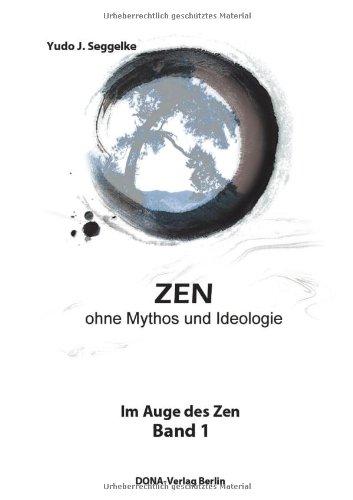 ZEN ohne Mythos und Ideologie: Im Auge des Zen Band 1: Seggelke, Yudo J.