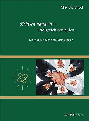 9783941404274: Ethisch handeln - Erfolgreich verkaufen. Mit Mut zu neuen Verkaufsstrategien