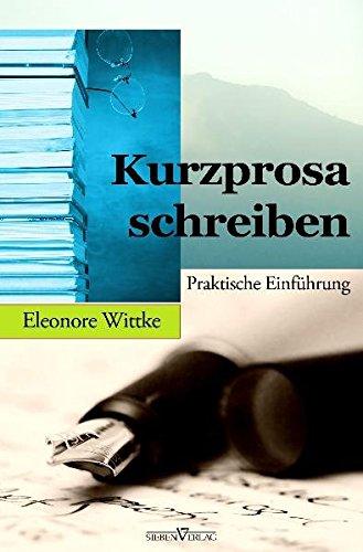 Kurzprosa schreiben: Praktische Einführung: Wittke, Eleonore