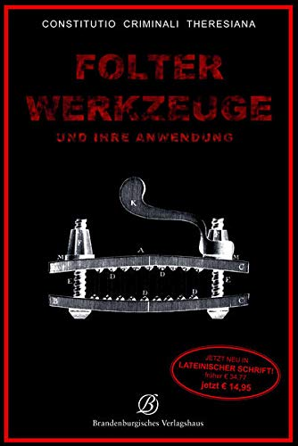 Folterwerkzeuge und ihre Anwendung. Constitutio Criminalis Theresiana. - Bonn 2011.