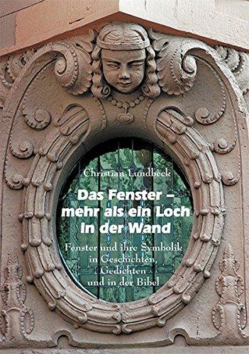 Das Fenster- Mehr als ein Loch in der Wand : Fenster und ihre Symbolik in Geschichten, Gedichten und in der Bibel - Christian Lundbeck