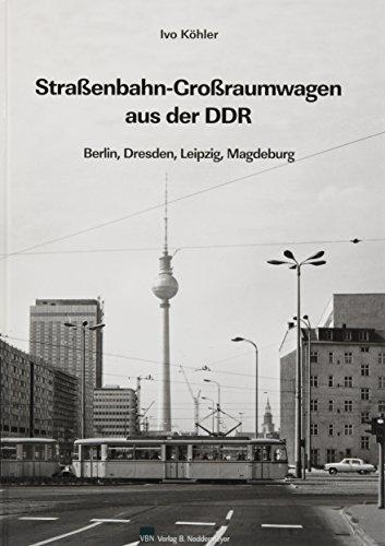 Großraum-Straßenbahnwagen aus der DDR : Berlin, Dresden, Leipzig, Magdeburg: Ivo Köhler