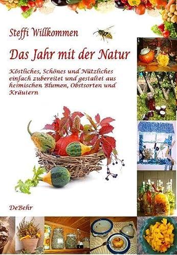 Das Jahr mit der Natur - Köstliches, Schönes und Nützliches einfach zubereitet und gestaltet aus heimischen Blumen, Obstsorten und Kräutern: . geschmackvolle Anleitungen zum Gestalten - Steffi Willkommen