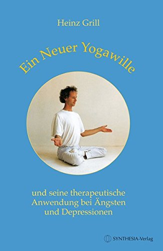 Ein Neuer Yogawille und seine therapeutische Anwendung bei Ängsten und Depressionen - Heinz Grill