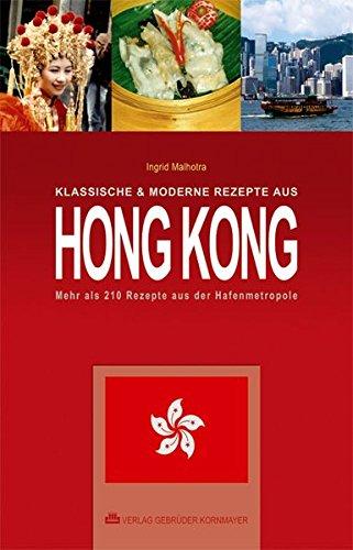 Klassische & moderne Rezepte aus Hong Kong : Mehr als 210 Rezepte aus der Hafenmetropole - Ingrid Malhotra