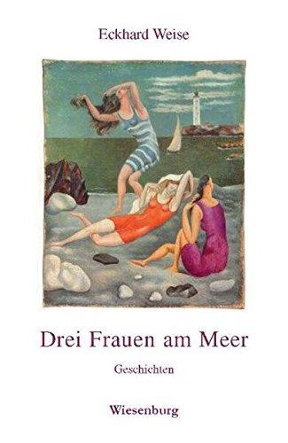 Drei Frauen am Meer : Geschichten - Eckhard Weise